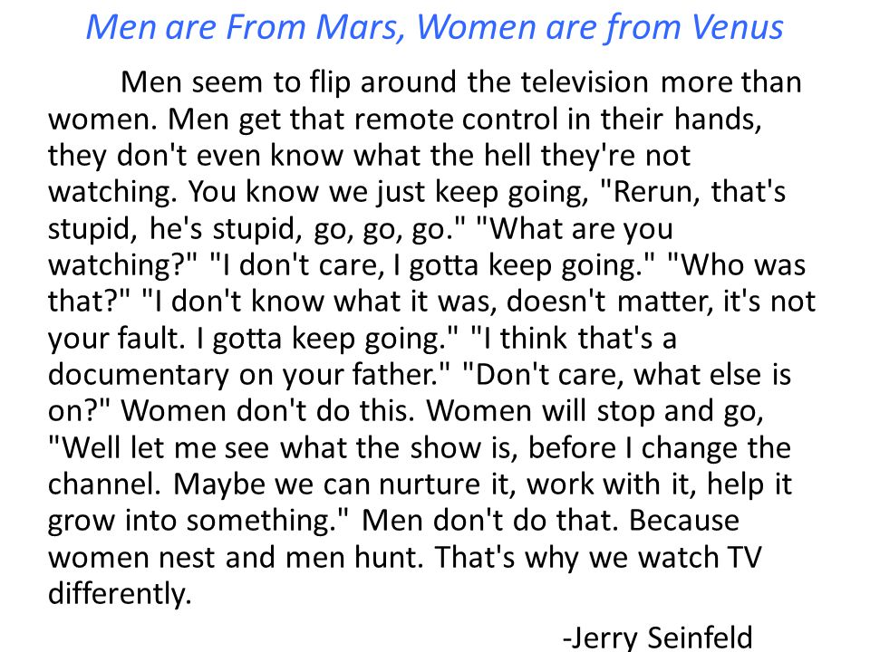 Men are From Mars, Women are from Venus Men seem to flip around the television more than women. Men get that remote control in their hands, they don't