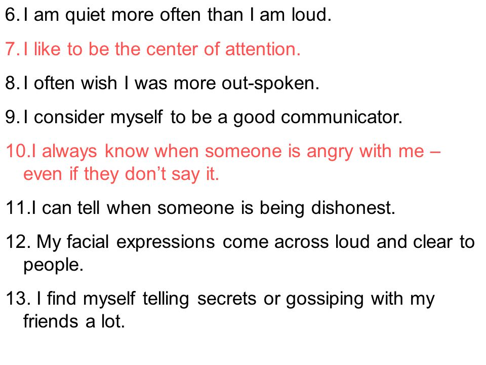 6.I am quiet more often than I am loud. 7.I like to be the center of attention. 8.I often wish I was more out-spoken. 9.I consider myself to be a good
