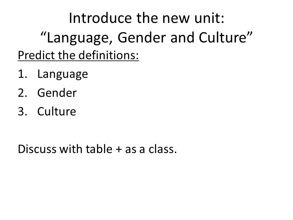 """Introduce the new unit: """"Language, Gender and Culture"""" Predict the definitions: 1.Language 2.Gender 3.Culture Discuss with table + as a class."""