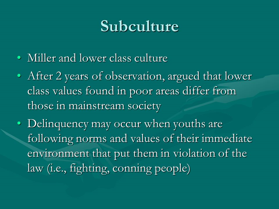 Subculture Miller and lower class cultureMiller and lower class culture After 2 years of observation, argued that lower class values found in poor are