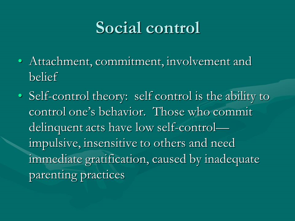 Social control Attachment, commitment, involvement and beliefAttachment, commitment, involvement and belief Self-control theory: self control is the a