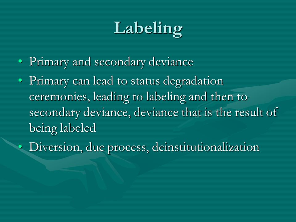 Labeling Primary and secondary deviancePrimary and secondary deviance Primary can lead to status degradation ceremonies, leading to labeling and then