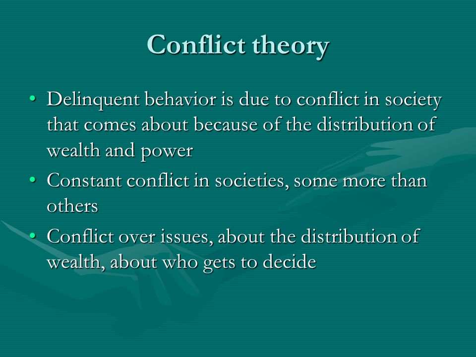 Conflict theory Delinquent behavior is due to conflict in society that comes about because of the distribution of wealth and powerDelinquent behavior