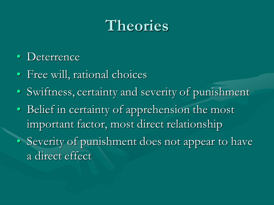 Theories DeterrenceDeterrence Free will, rational choicesFree will, rational choices Swiftness, certainty and severity of punishmentSwiftness, certain