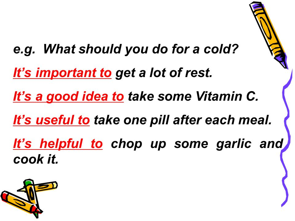 e.g. What should you do for a cold. It's important to get a lot of rest.
