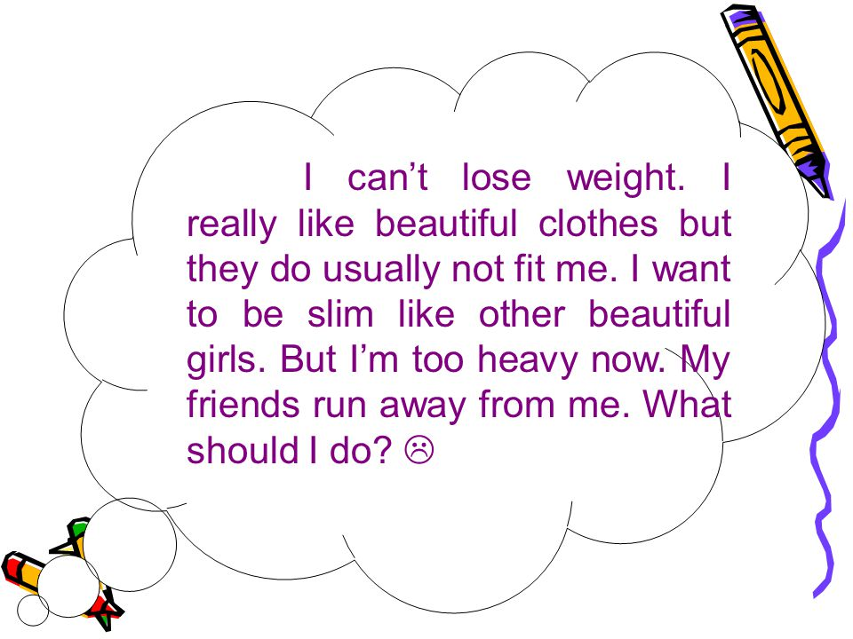 I can't lose weight. I really like beautiful clothes but they do usually not fit me.