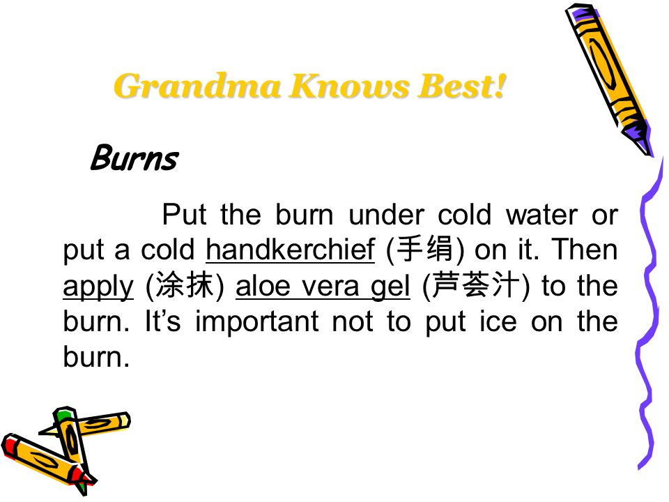 Burns Put the burn under cold water or put a cold handkerchief ( 手绢 ) on it.