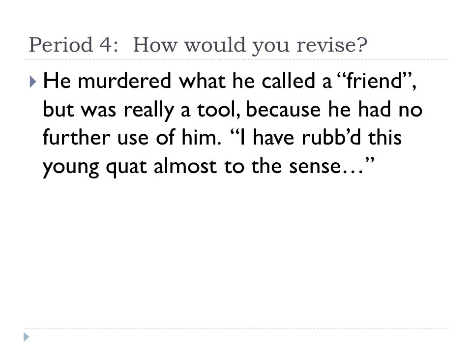 """Period 4: How would you revise?  He murdered what he called a """"friend"""", but was really a tool, because he had no further use of him. """"I have rubb'd t"""