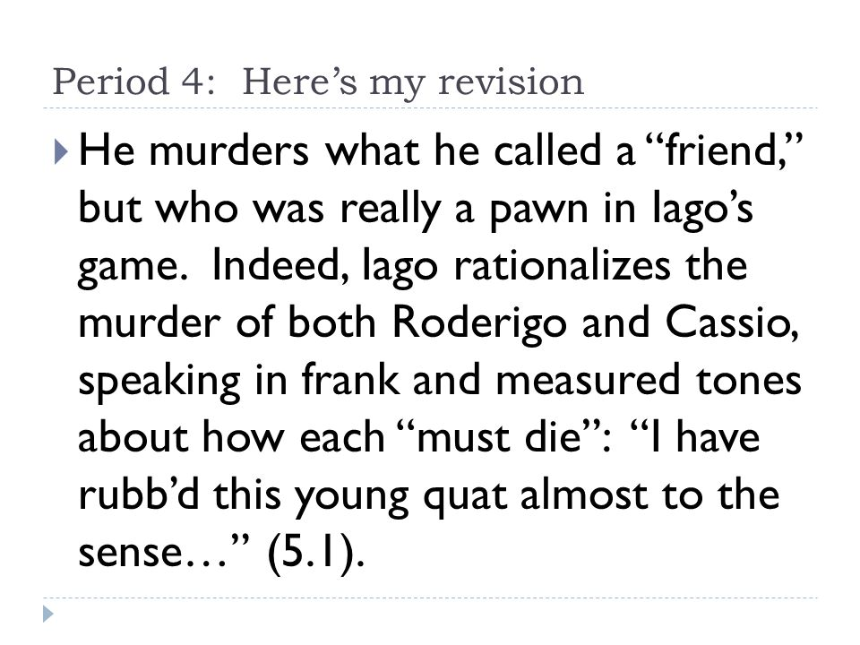Period 4: Here's my revision  He murders what he called a friend, but who was really a pawn in Iago's game.