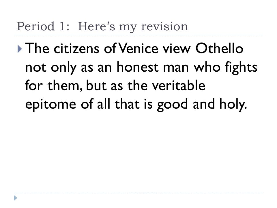 Period 1: Here's my revision  The citizens of Venice view Othello not only as an honest man who fights for them, but as the veritable epitome of all that is good and holy.