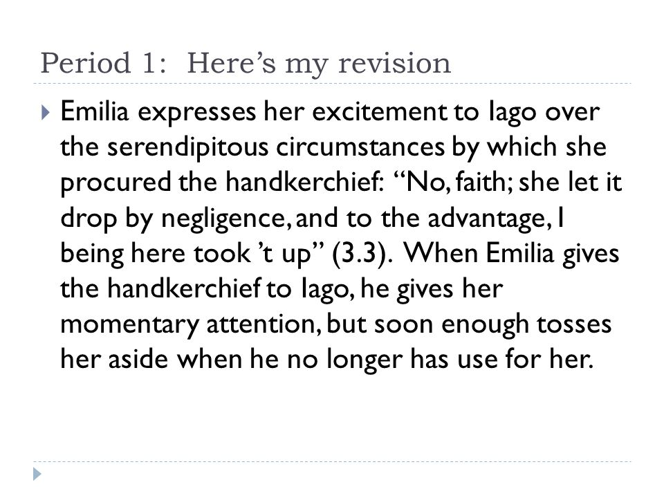 Period 1: Here's my revision  Emilia expresses her excitement to Iago over the serendipitous circumstances by which she procured the handkerchief: No, faith; she let it drop by negligence, and to the advantage, I being here took 't up (3.3).