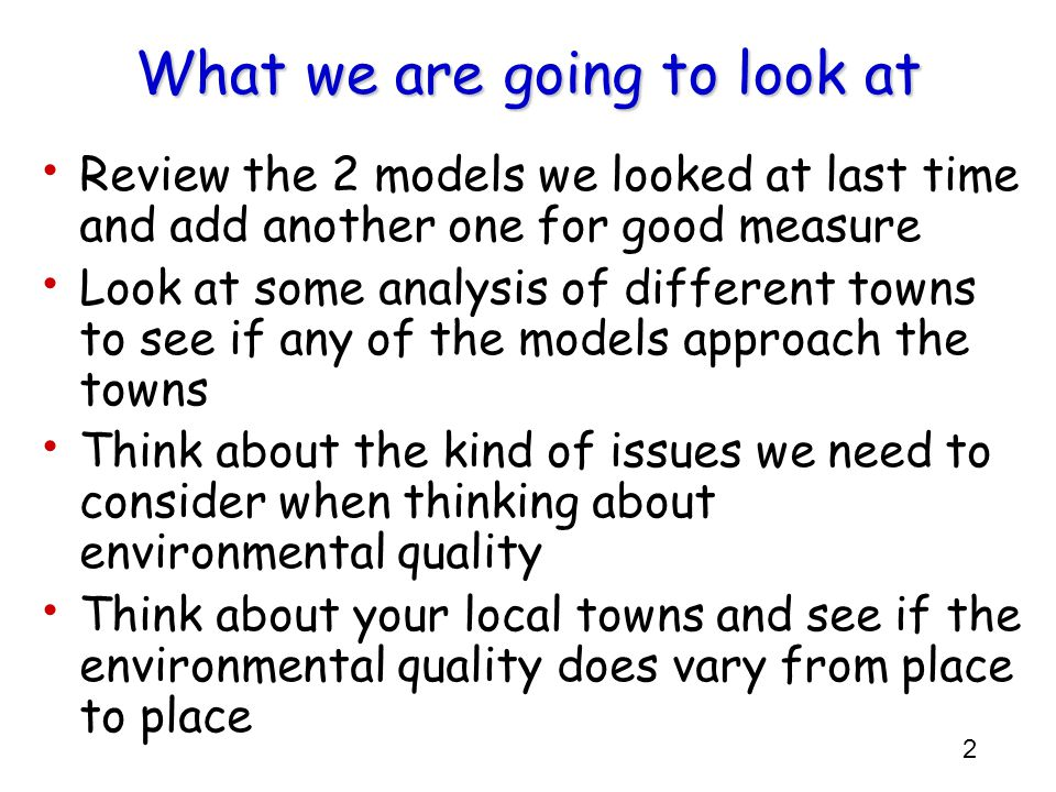 2 What we are going to look at Review the 2 models we looked at last time and add another one for good measure Look at some analysis of different towns to see if any of the models approach the towns Think about the kind of issues we need to consider when thinking about environmental quality Think about your local towns and see if the environmental quality does vary from place to place