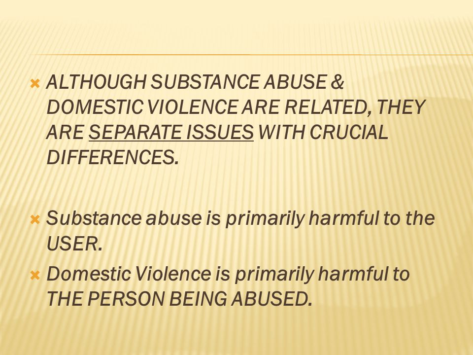  ALTHOUGH SUBSTANCE ABUSE & DOMESTIC VIOLENCE ARE RELATED, THEY ARE SEPARATE ISSUES WITH CRUCIAL DIFFERENCES.  Substance abuse is primarily harmful