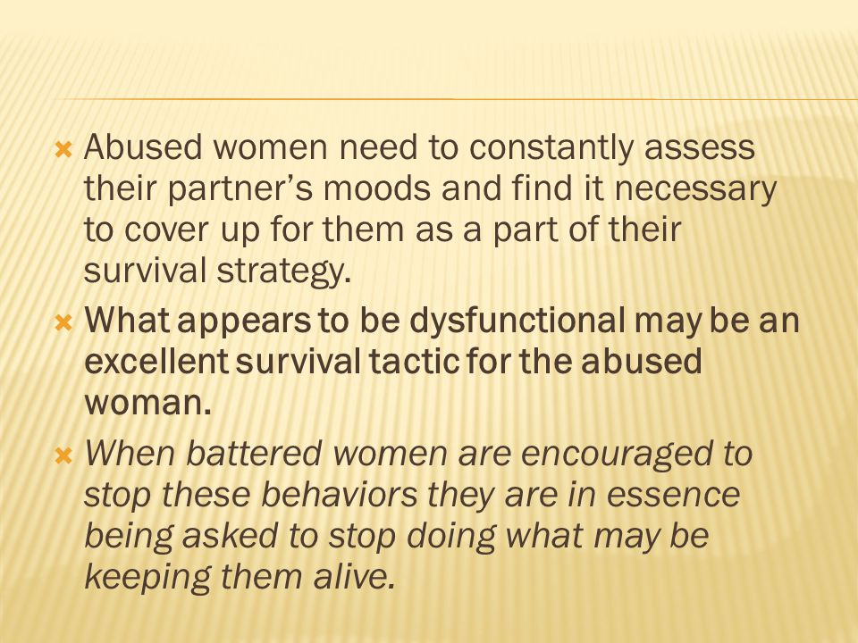  Abused women need to constantly assess their partner's moods and find it necessary to cover up for them as a part of their survival strategy.