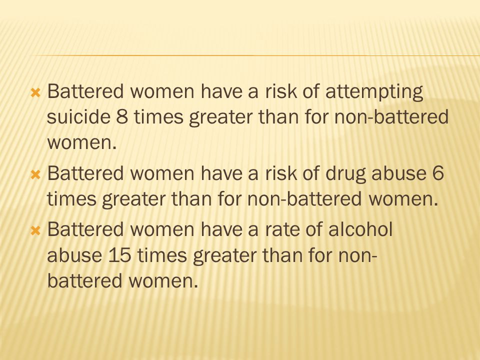  Battered women have a risk of attempting suicide 8 times greater than for non-battered women.  Battered women have a risk of drug abuse 6 times gre