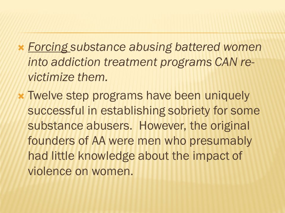  Forcing substance abusing battered women into addiction treatment programs CAN re- victimize them.  Twelve step programs have been uniquely success