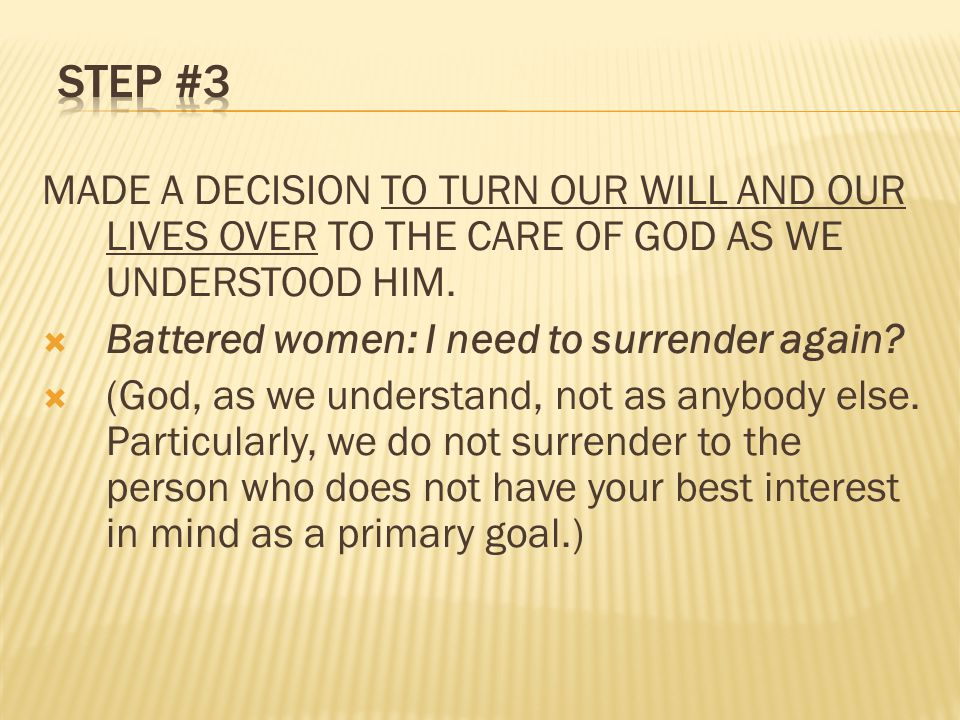 MADE A DECISION TO TURN OUR WILL AND OUR LIVES OVER TO THE CARE OF GOD AS WE UNDERSTOOD HIM.  Battered women: I need to surrender again?  (God, as w
