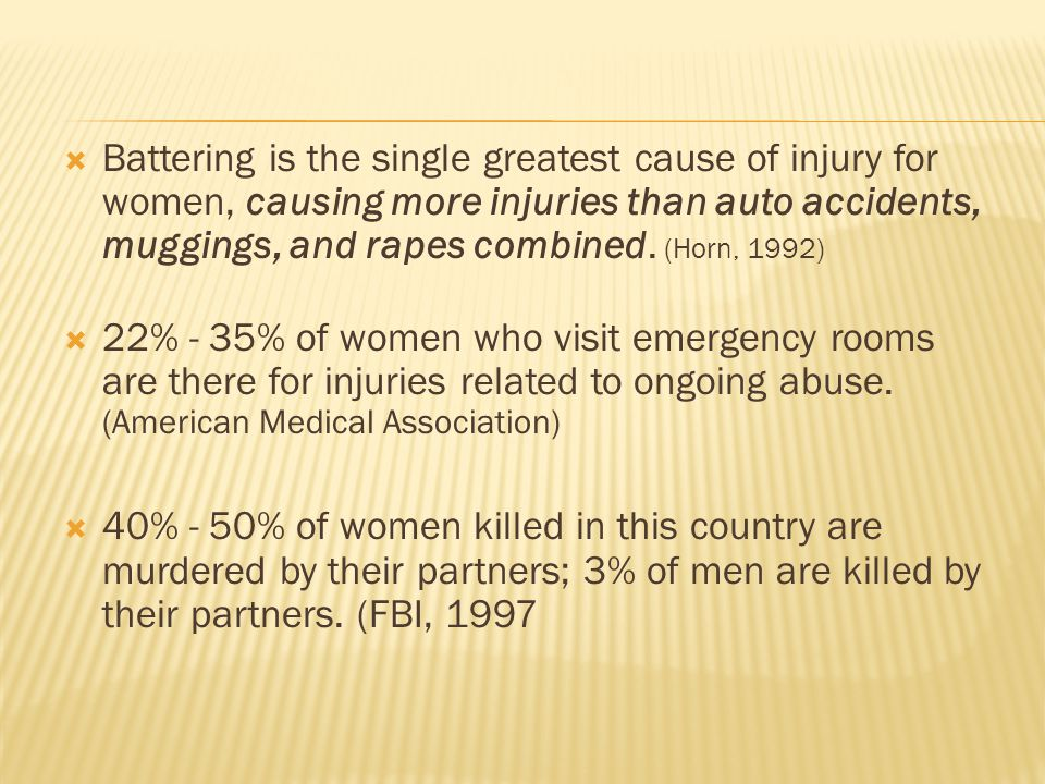  Battering is the single greatest cause of injury for women, causing more injuries than auto accidents, muggings, and rapes combined.