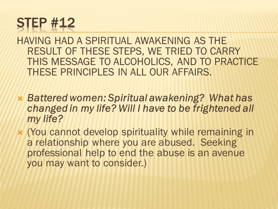 HAVING HAD A SPIRITUAL AWAKENING AS THE RESULT OF THESE STEPS, WE TRIED TO CARRY THIS MESSAGE TO ALCOHOLICS, AND TO PRACTICE THESE PRINCIPLES IN ALL OUR AFFAIRS.