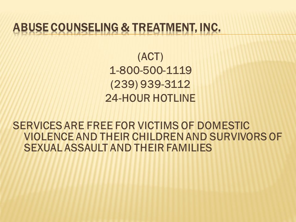 (ACT) 1-800-500-1119 (239) 939-3112 24-HOUR HOTLINE SERVICES ARE FREE FOR VICTIMS OF DOMESTIC VIOLENCE AND THEIR CHILDREN AND SURVIVORS OF SEXUAL ASSA
