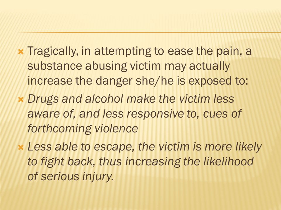  Tragically, in attempting to ease the pain, a substance abusing victim may actually increase the danger she/he is exposed to:  Drugs and alcohol make the victim less aware of, and less responsive to, cues of forthcoming violence  Less able to escape, the victim is more likely to fight back, thus increasing the likelihood of serious injury.