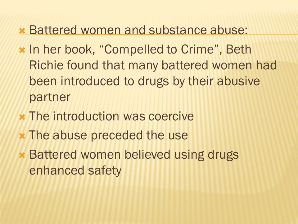 " Battered women and substance abuse:  In her book, ""Compelled to Crime"", Beth Richie found that many battered women had been introduced to drugs by"