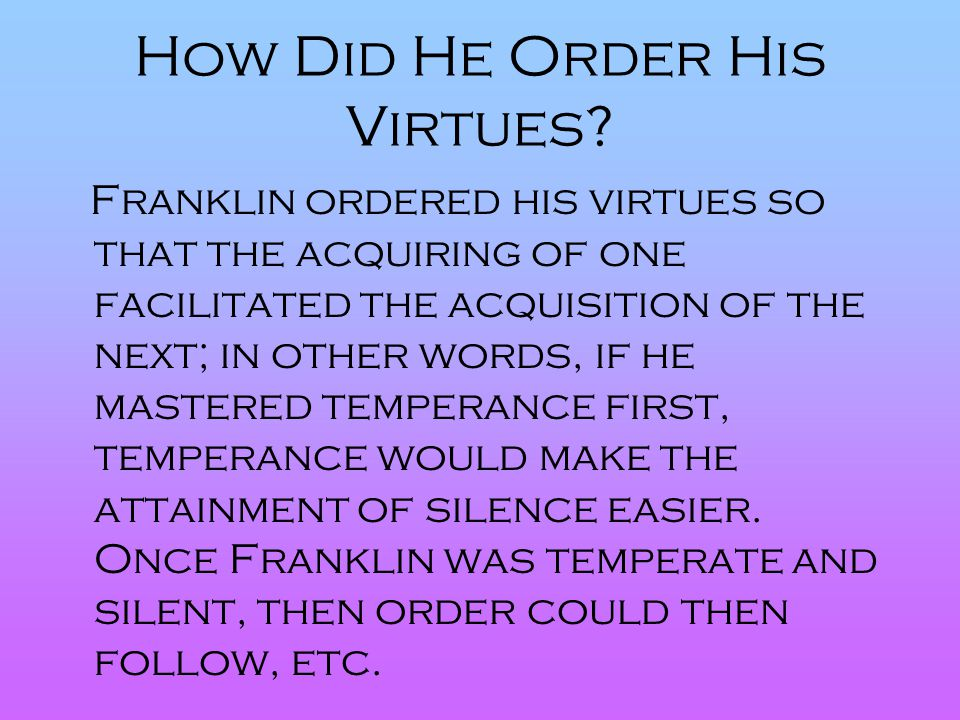 How Did He Order His Virtues? Franklin ordered his virtues so that the acquiring of one facilitated the acquisition of the next; in other words, if he