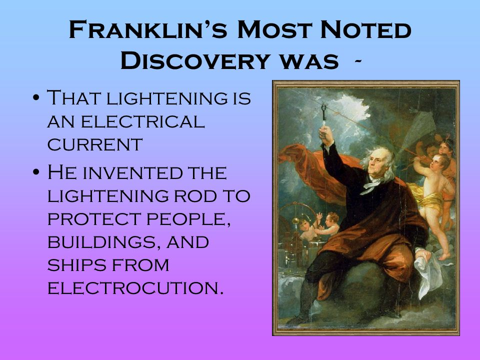 Franklin's Most Noted Discovery was - That lightening is an electrical current He invented the lightening rod to protect people, buildings, and ships