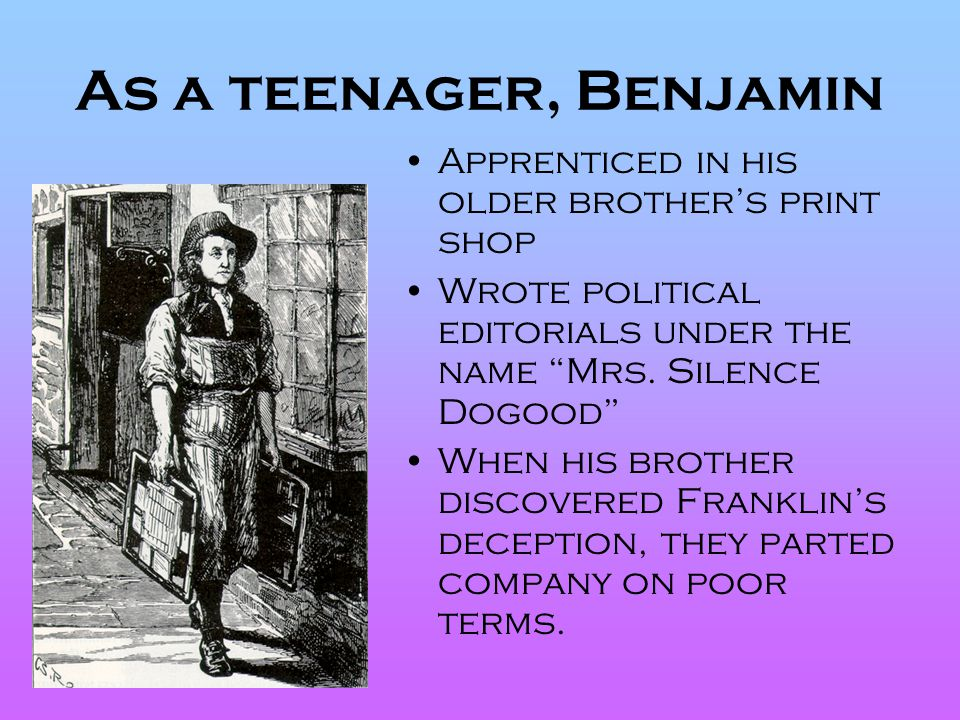 """As a teenager, Benjamin Apprenticed in his older brother's print shop Wrote political editorials under the name """"Mrs. Silence Dogood"""" When his brother"""