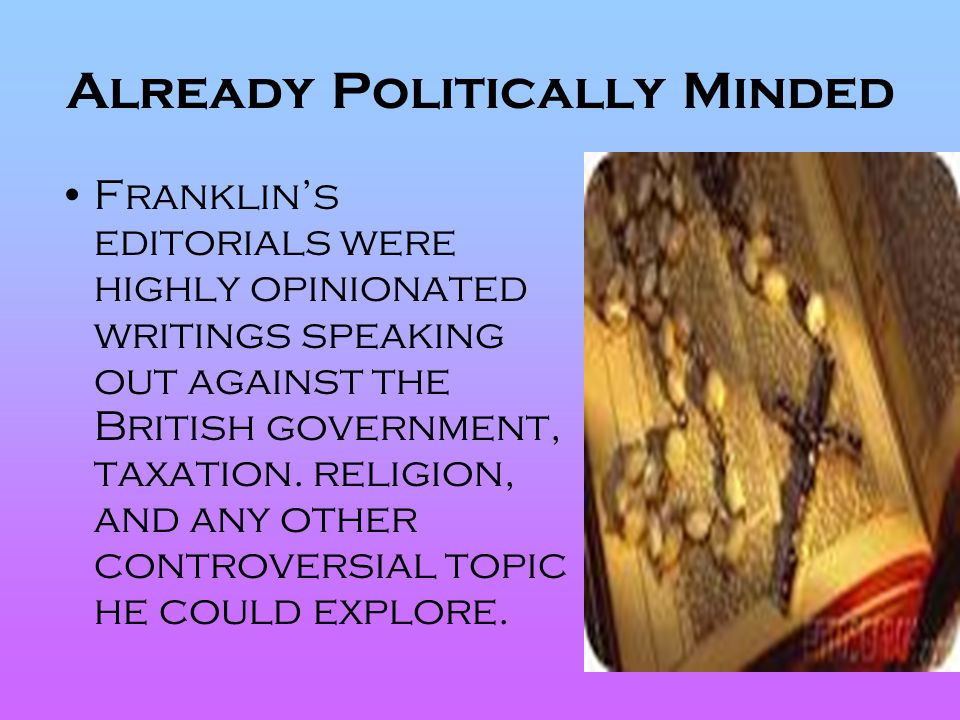 Already Politically Minded Franklin's editorials were highly opinionated writings speaking out against the British government, taxation. religion, and