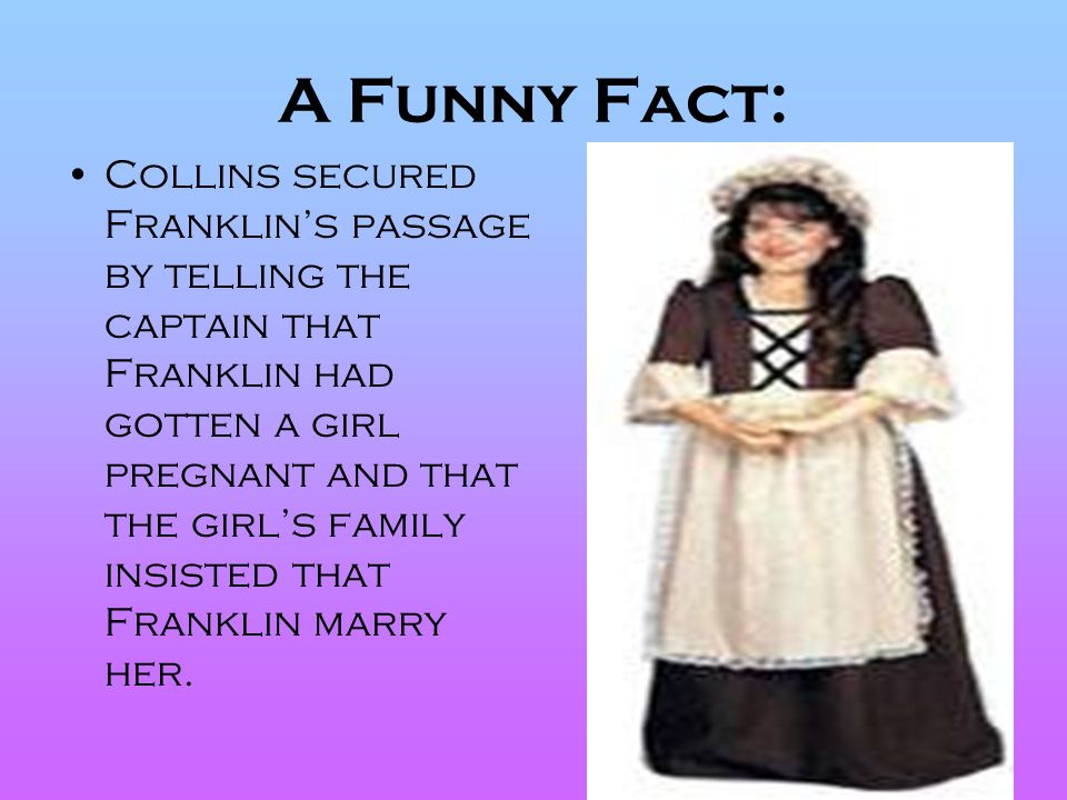 A Funny Fact: Collins secured Franklin's passage by telling the captain that Franklin had gotten a girl pregnant and that the girl's family insisted t