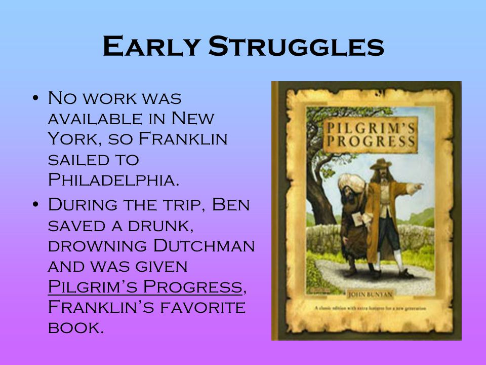 Early Struggles No work was available in New York, so Franklin sailed to Philadelphia. During the trip, Ben saved a drunk, drowning Dutchman and was g