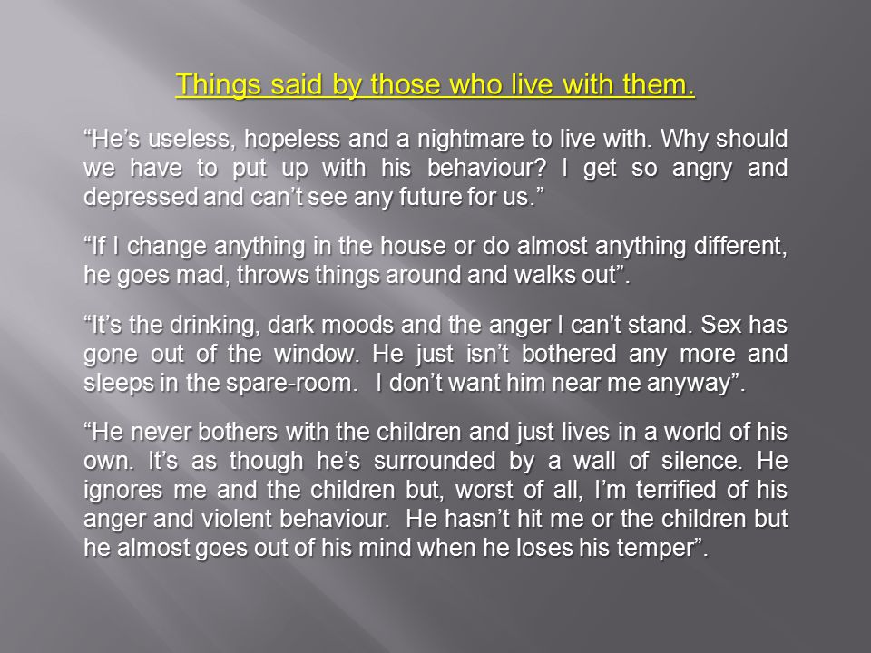 Things said by those who live with them. He's useless, hopeless and a nightmare to live with.