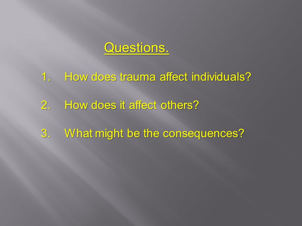 Questions. Questions. 1. How does trauma affect individuals.