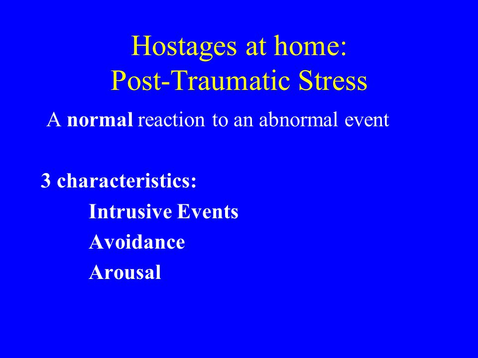Hostages at home: Post-Traumatic Stress A normal reaction to an abnormal event 3 characteristics: Intrusive Events Avoidance Arousal
