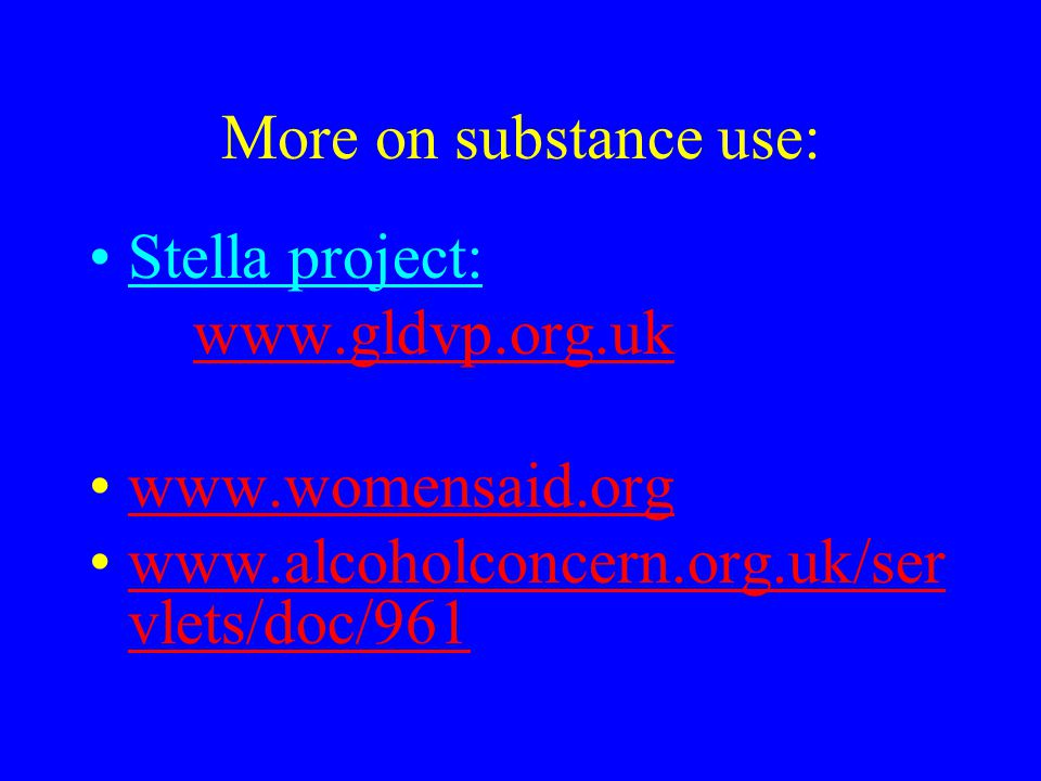 More on substance use: Stella project: www.gldvp.org.uk www.womensaid.org www.alcoholconcern.org.uk/ser vlets/doc/961www.alcoholconcern.org.uk/ser vle