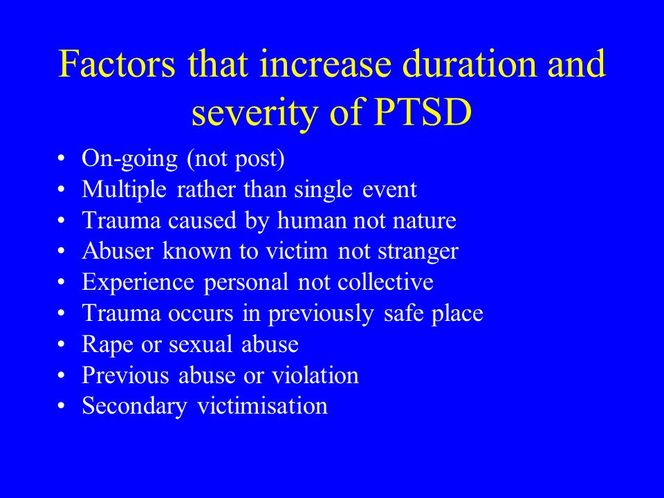 Factors that increase duration and severity of PTSD On-going (not post) Multiple rather than single event Trauma caused by human not nature Abuser kno