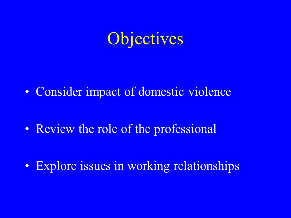 Objectives Consider impact of domestic violence Review the role of the professional Explore issues in working relationships