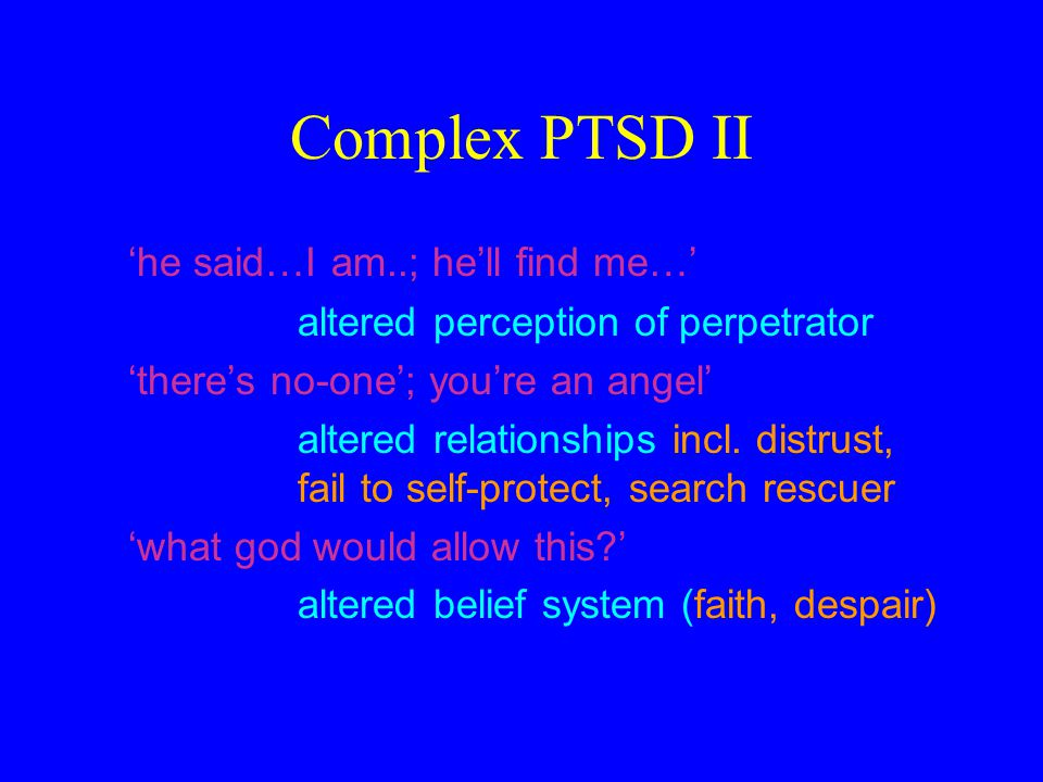 Complex PTSD II 'he said…I am..; he'll find me…' altered perception of perpetrator 'there's no-one'; you're an angel' altered relationships incl. dist