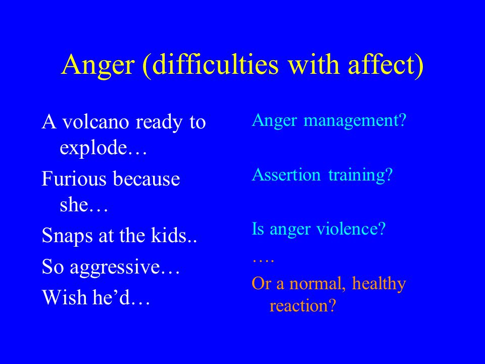 Anger (difficulties with affect) A volcano ready to explode… Furious because she… Snaps at the kids.. So aggressive… Wish he'd… Anger management? Asse