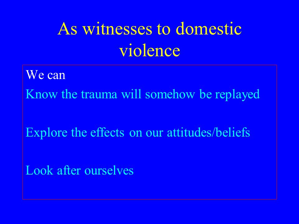 As witnesses to domestic violence We can Know the trauma will somehow be replayed Explore the effects on our attitudes/beliefs Look after ourselves