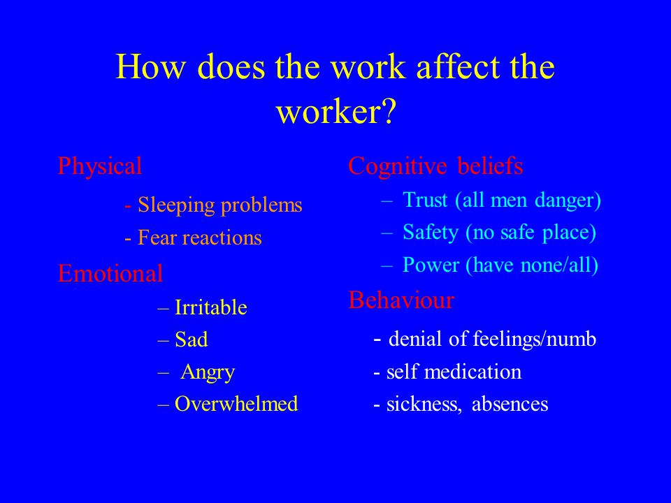 How does the work affect the worker? Physical - Sleeping problems - Fear reactions Emotional –Irritable –Sad – Angry –Overwhelmed Cognitive beliefs –T