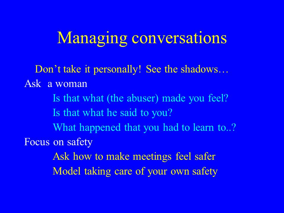 Managing conversations Don't take it personally! See the shadows… Ask a woman Is that what (the abuser) made you feel? Is that what he said to you? Wh