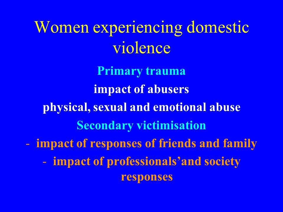 Women experiencing domestic violence Primary trauma impact of abusers physical, sexual and emotional abuse Secondary victimisation -impact of response