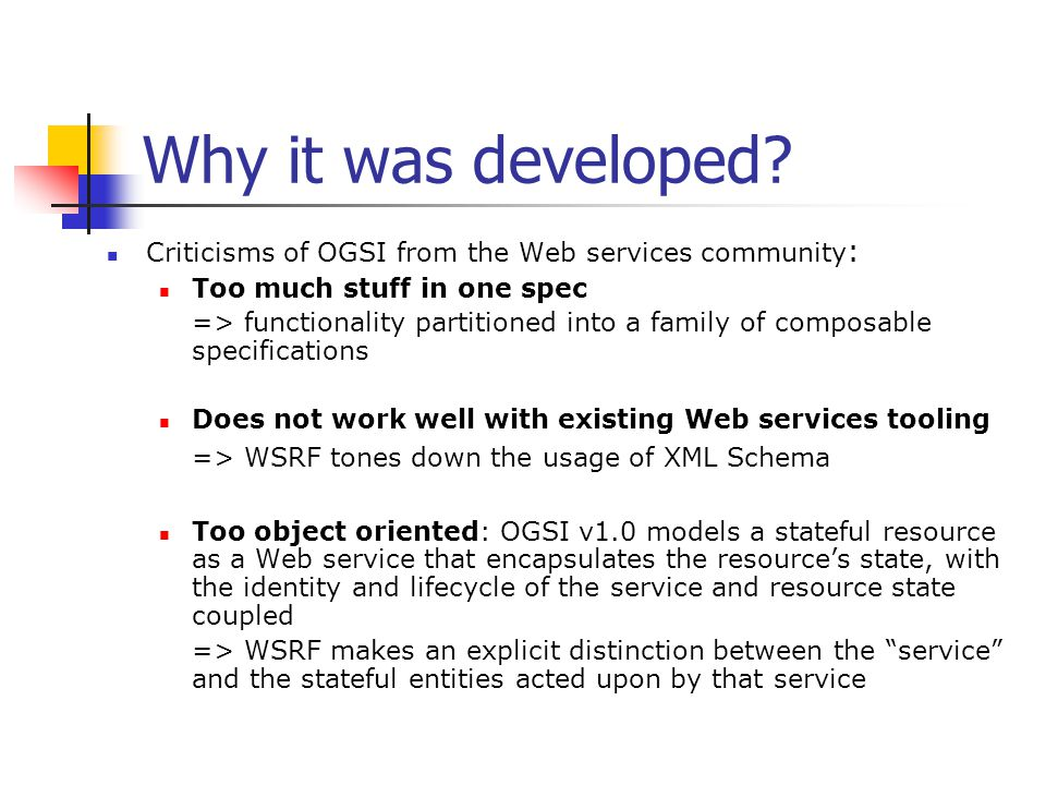 Why it was developed? Criticisms of OGSI from the Web services community : Too much stuff in one spec => functionality partitioned into a family of co