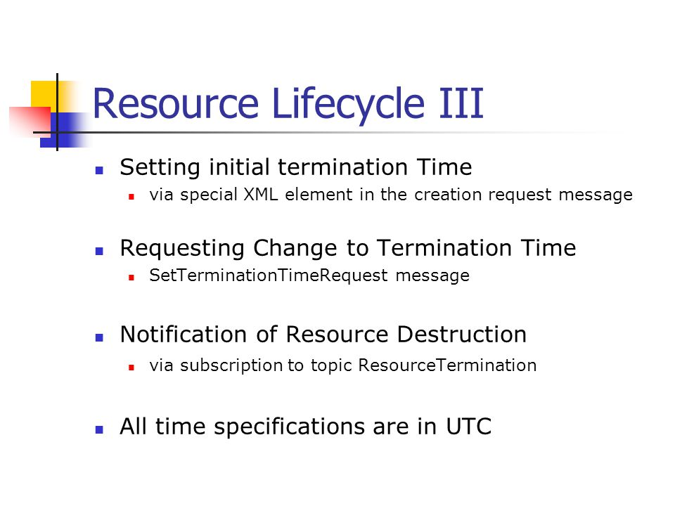 Resource Lifecycle III Setting initial termination Time via special XML element in the creation request message Requesting Change to Termination Time
