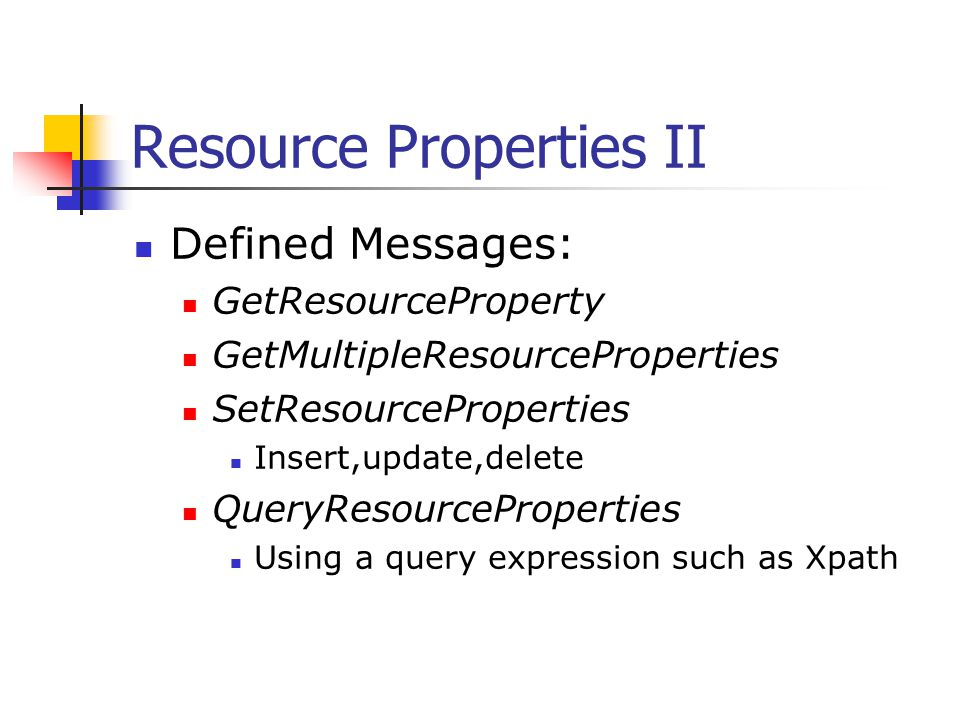 Resource Properties II Defined Messages: GetResourceProperty GetMultipleResourceProperties SetResourceProperties Insert,update,delete QueryResourcePro