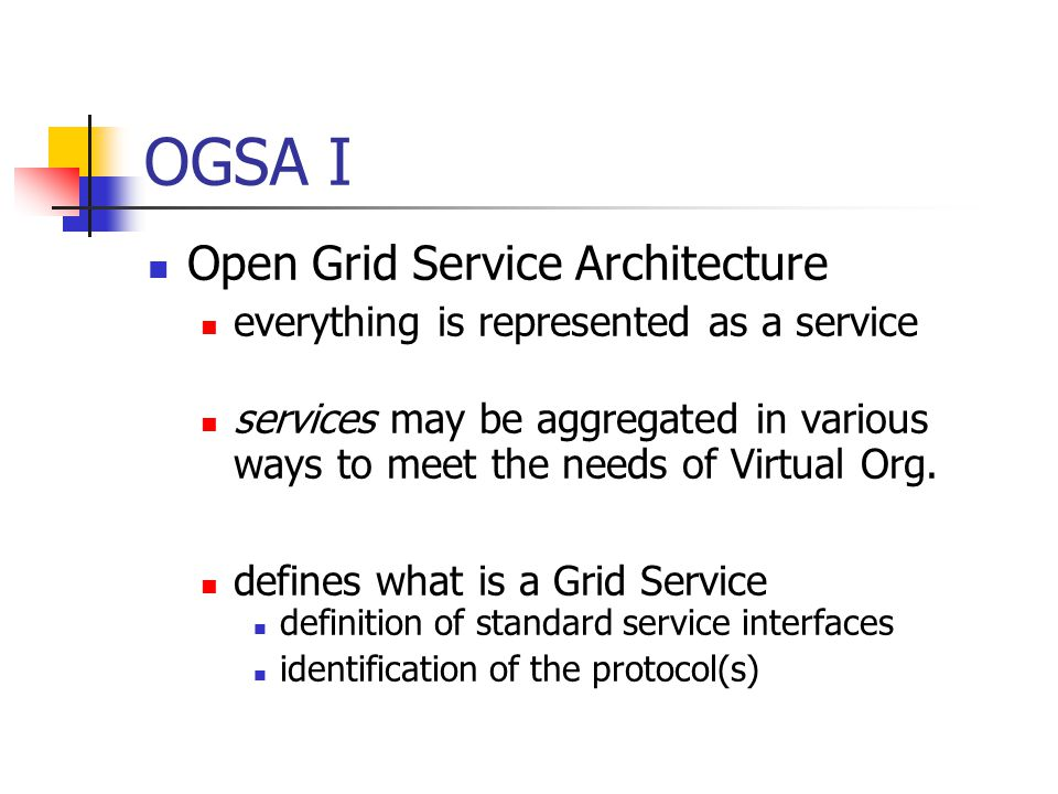 OGSA I Open Grid Service Architecture everything is represented as a service services may be aggregated in various ways to meet the needs of Virtual O