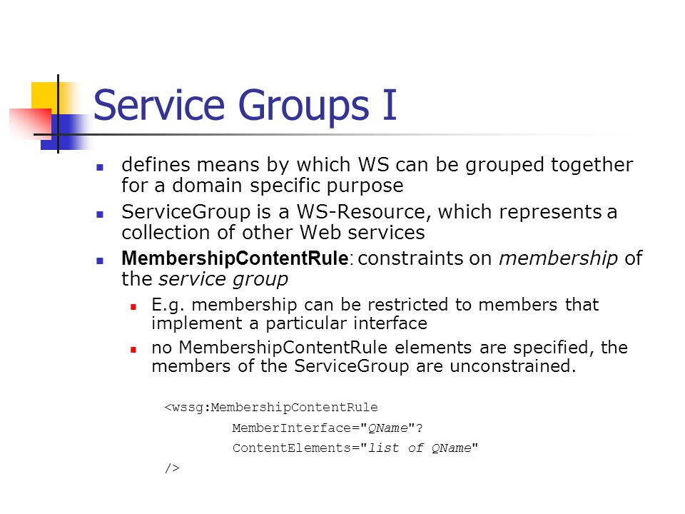 Service Groups I defines means by which WS can be grouped together for a domain specific purpose ServiceGroup is a WS-Resource, which represents a col