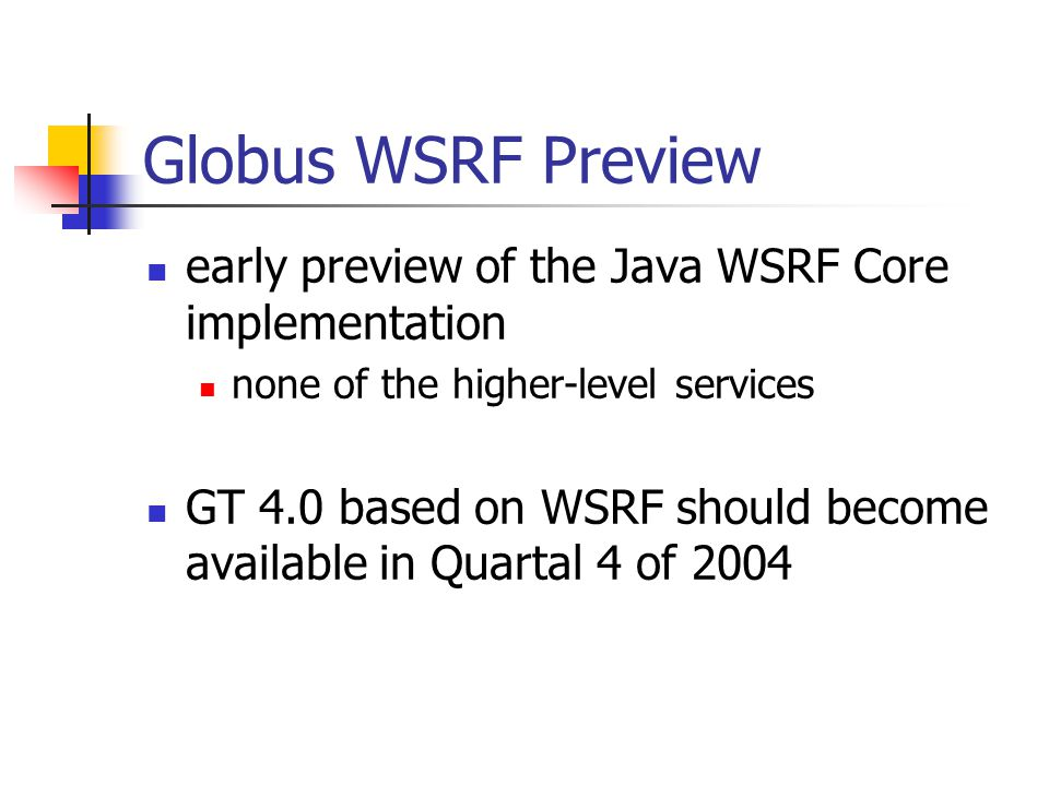 Globus WSRF Preview early preview of the Java WSRF Core implementation none of the higher-level services GT 4.0 based on WSRF should become available